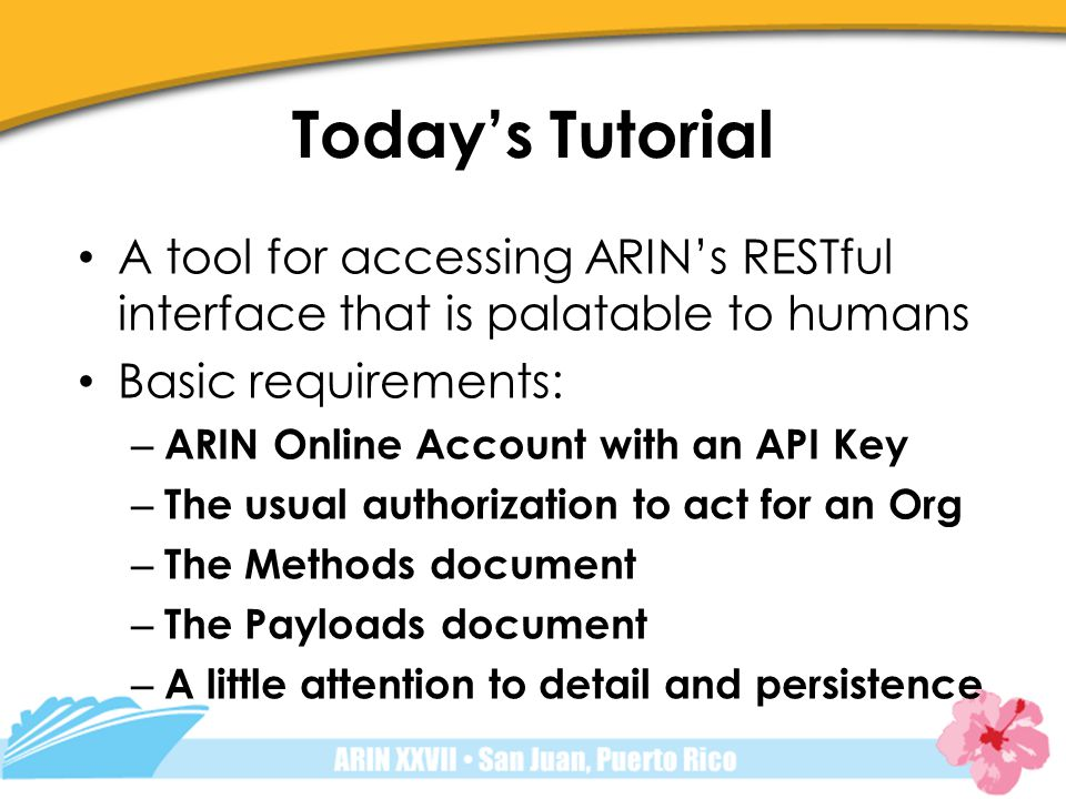 Todays Tutorial A tool for accessing ARINs RESTful interface that is palatable to humans Basic requirements: – ARIN Online Account with an API Key – The usual authorization to act for an Org – The Methods document – The Payloads document – A little attention to detail and persistence