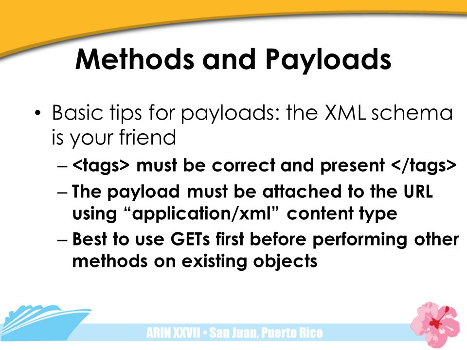 Methods and Payloads Basic tips for payloads: the XML schema is your friend – must be correct and present – The payload must be attached to the URL using application/xml content type – Best to use GETs first before performing other methods on existing objects