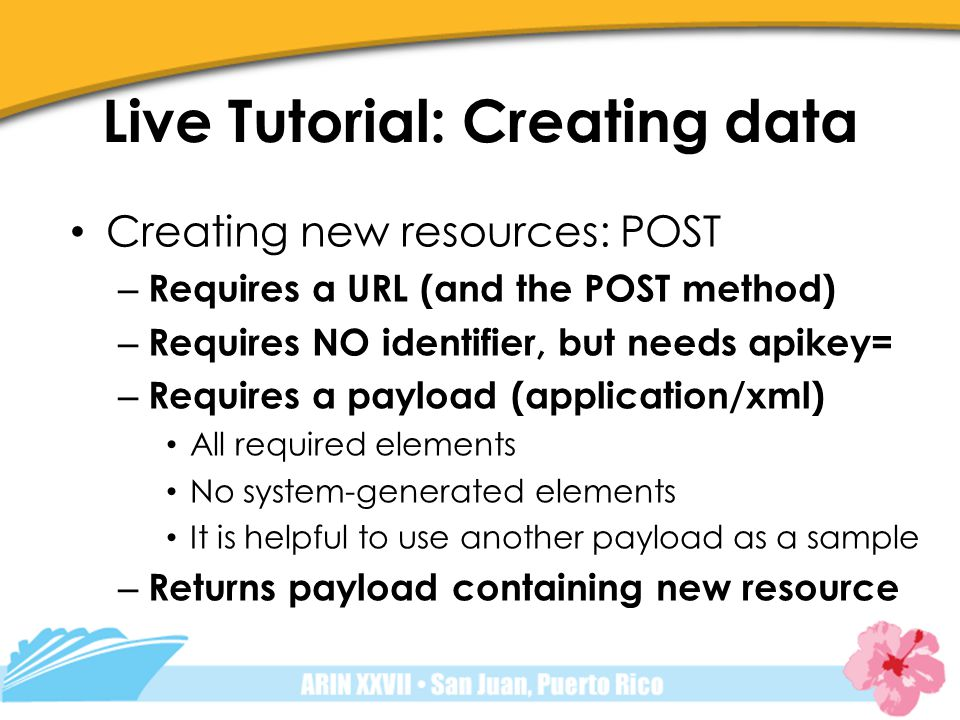 Live Tutorial: Creating data Creating new resources: POST – Requires a URL (and the POST method) – Requires NO identifier, but needs apikey= – Requires a payload (application/xml) All required elements No system-generated elements It is helpful to use another payload as a sample – Returns payload containing new resource