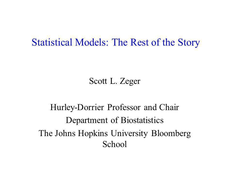 Statistical Models: The Rest of the Story Scott L. Zeger Hurley-Dorrier Professor and Chair Department of Biostatistics The Johns Hopkins University B