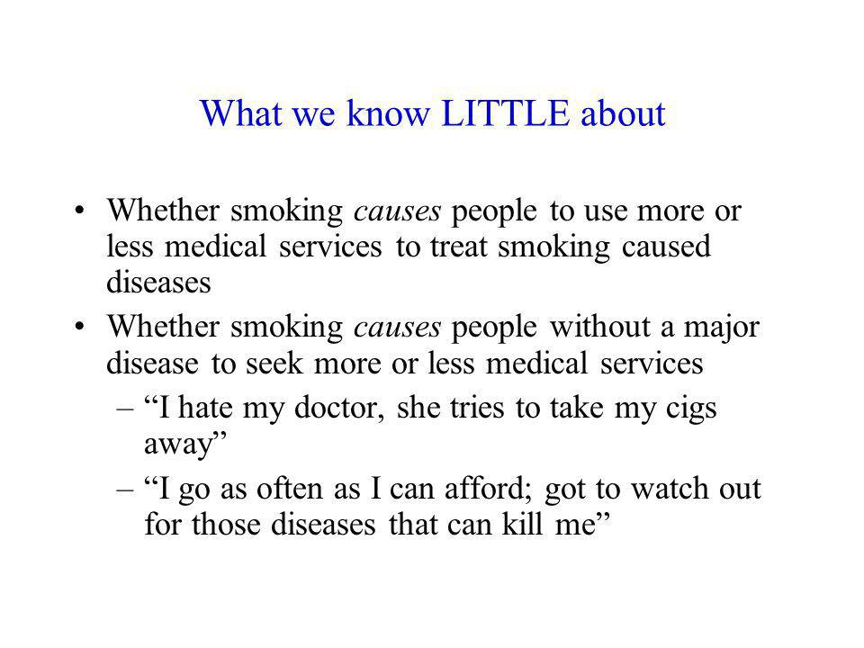What we know LITTLE about Whether smoking causes people to use more or less medical services to treat smoking caused diseases Whether smoking causes p