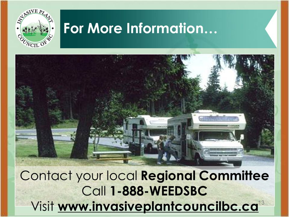13 For More Information… Contact your local Regional Committee Call 1-888-WEEDSBC Visit www.invasiveplantcouncilbc.ca