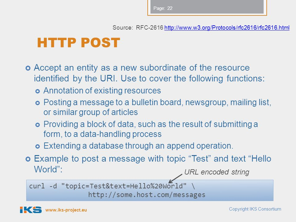 www.iks-project.eu Page: HTTP POST Accept an entity as a new subordinate of the resource identified by the URI. Use to cover the following functions: