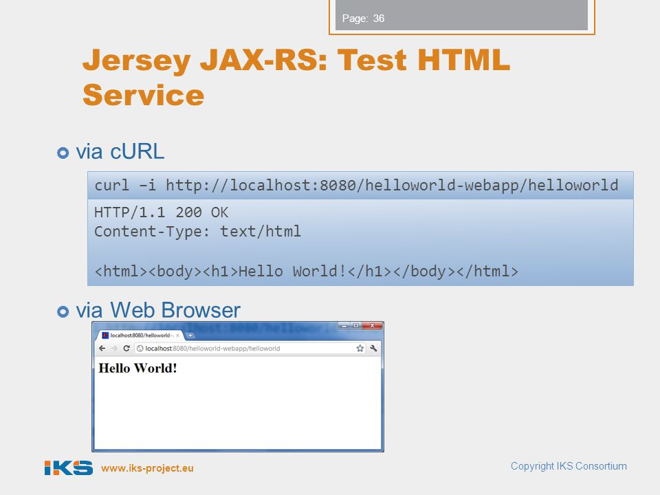 www.iks-project.eu Page: Jersey JAX-RS: Test HTML Service via cURL via Web Browser Copyright IKS Consortium 36 HTTP/1.1 200 OK Content-Type: text/html