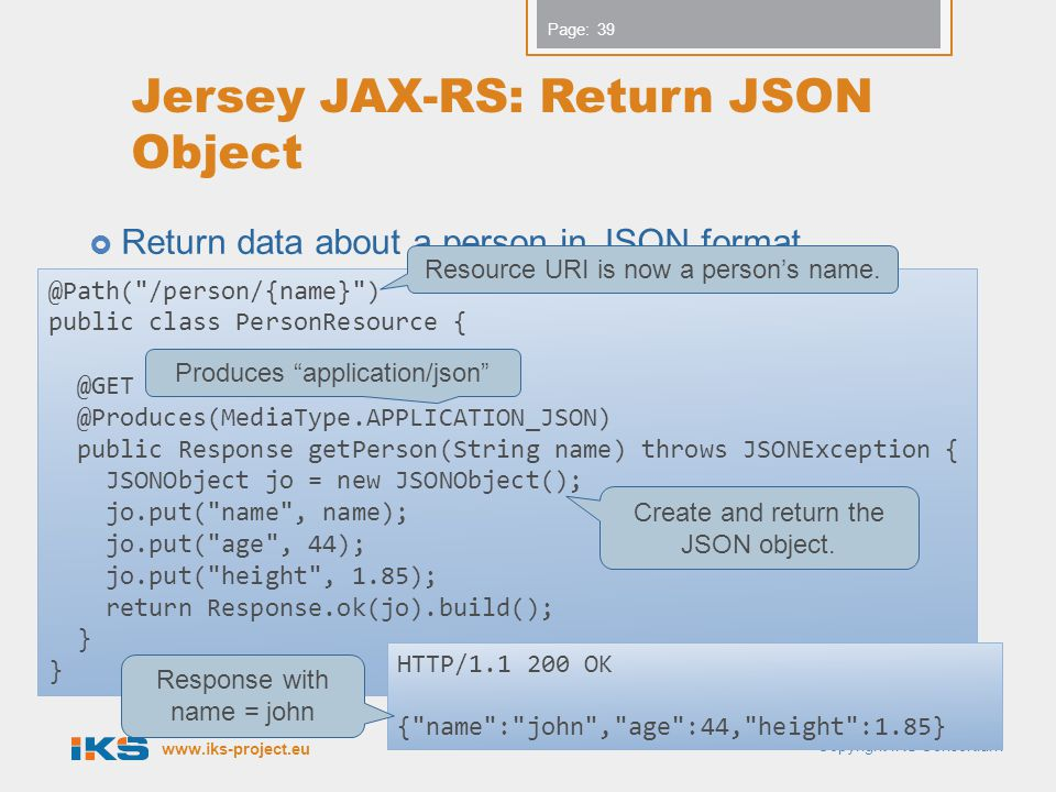 www.iks-project.eu Page: Jersey JAX-RS: Return JSON Object Return data about a person in JSON format. Copyright IKS Consortium 39 @Path(