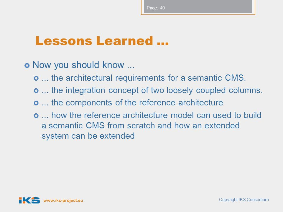 www.iks-project.eu Page: Lessons Learned... Now you should know...... the architectural requirements for a semantic CMS.... the integration concept of