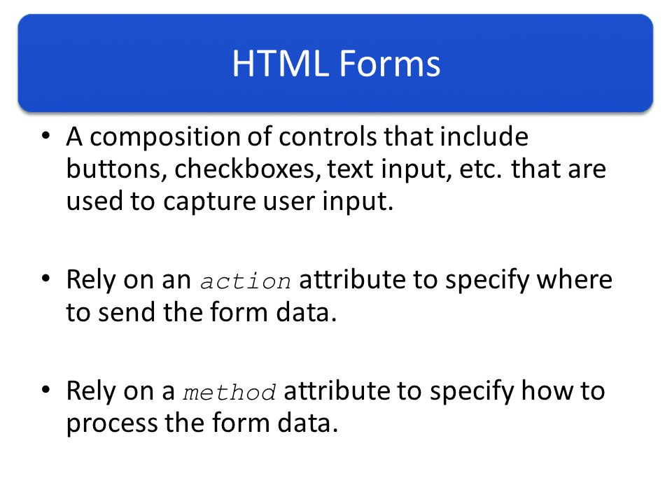HTML Forms A composition of controls that include buttons, checkboxes, text input, etc.