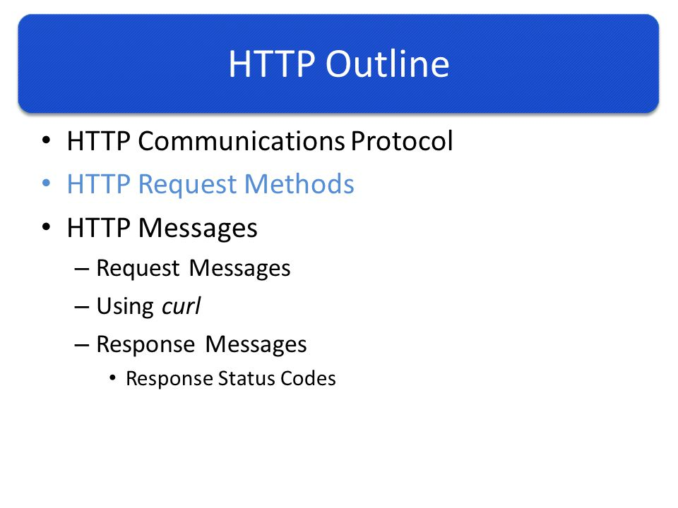 HTTP Outline HTTP Communications Protocol HTTP Request Methods HTTP Messages – Request Messages – Using curl – Response Messages Response Status Codes