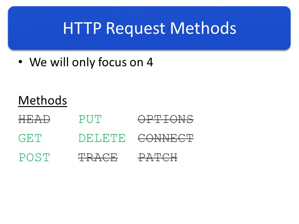 HTTP Request Methods We will only focus on 4 Methods HEADPUTOPTIONS GETDELETECONNECT POSTTRACEPATCH