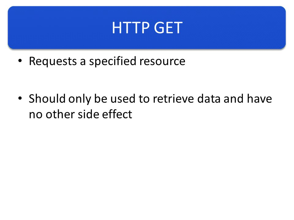 HTTP GET Requests a specified resource Should only be used to retrieve data and have no other side effect