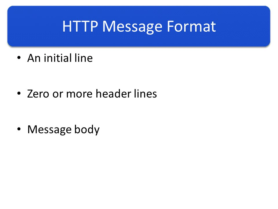 HTTP Message Format An initial line Zero or more header lines Message body