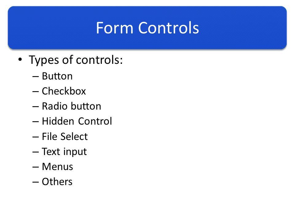 Form Controls Types of controls: – Button – Checkbox – Radio button – Hidden Control – File Select – Text input – Menus – Others