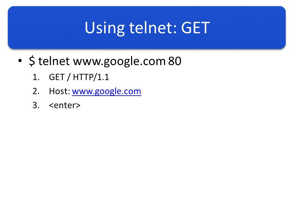 Using telnet: GET $ telnet www.google.com 80 1.GET / HTTP/1.1 2.Host: www.google.comwww.google.com 3.