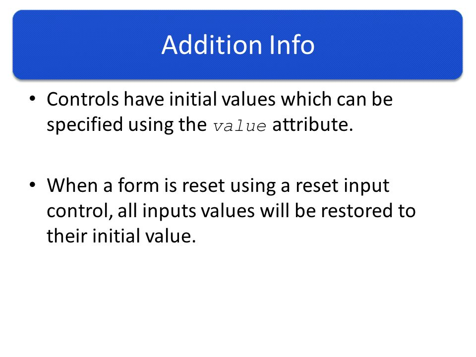 Addition Info Controls have initial values which can be specified using the value attribute.