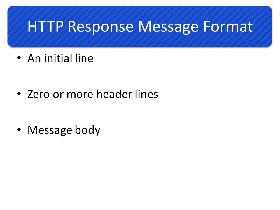 HTTP Response Message Format An initial line Zero or more header lines Message body