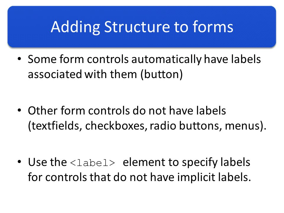 Adding Structure to forms Some form controls automatically have labels associated with them (button) Other form controls do not have labels (textfields, checkboxes, radio buttons, menus).