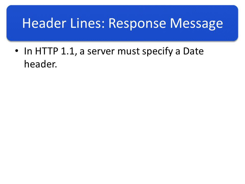 Header Lines: Response Message In HTTP 1.1, a server must specify a Date header.