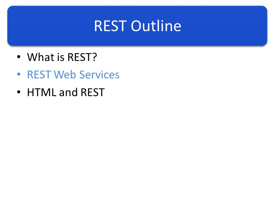 REST Outline What is REST REST Web Services HTML and REST