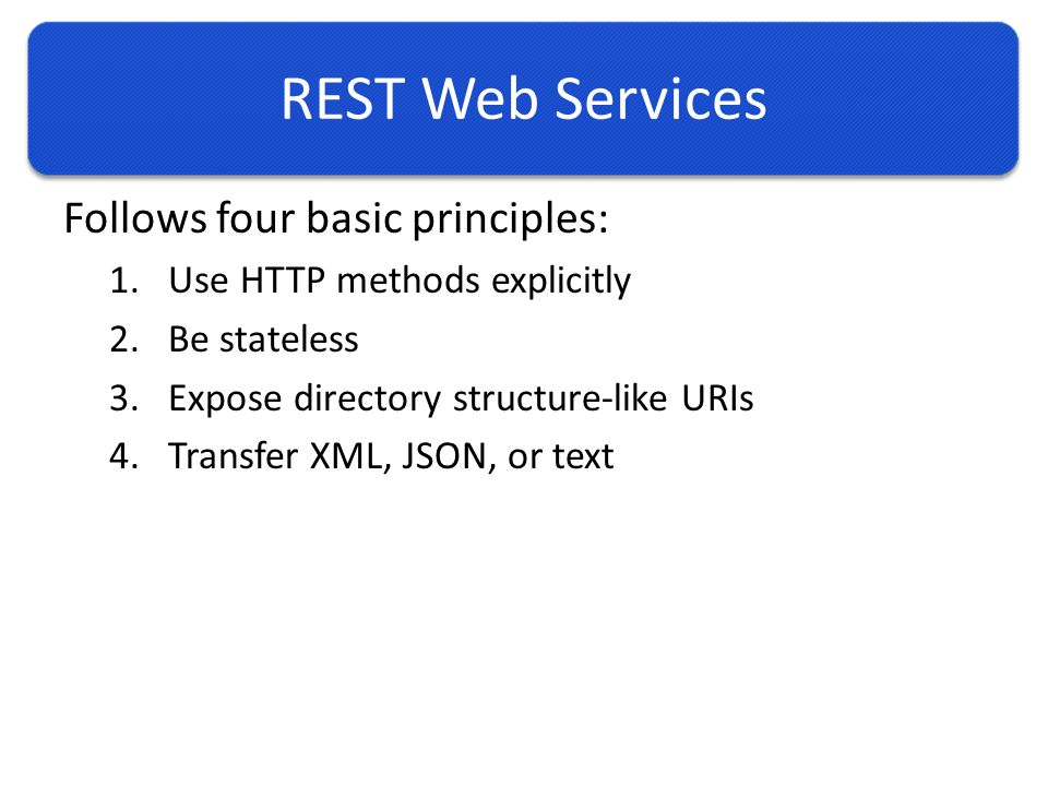 REST Web Services Follows four basic principles: 1.Use HTTP methods explicitly 2.Be stateless 3.Expose directory structure-like URIs 4.Transfer XML, JSON, or text