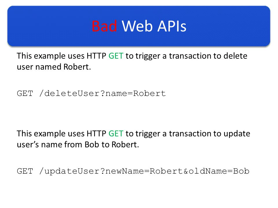 Bad Web APIs This example uses HTTP GET to trigger a transaction to delete user named Robert.