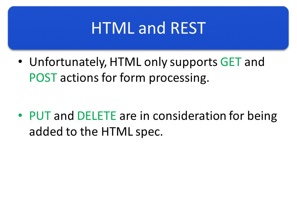Unfortunately, HTML only supports GET and POST actions for form processing.