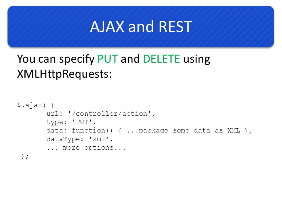 AJAX and REST You can specify PUT and DELETE using XMLHttpRequests: $.ajax( { url: /controller/action , type: PUT , data: function() {...package some data as XML }, dataType: xml ,...