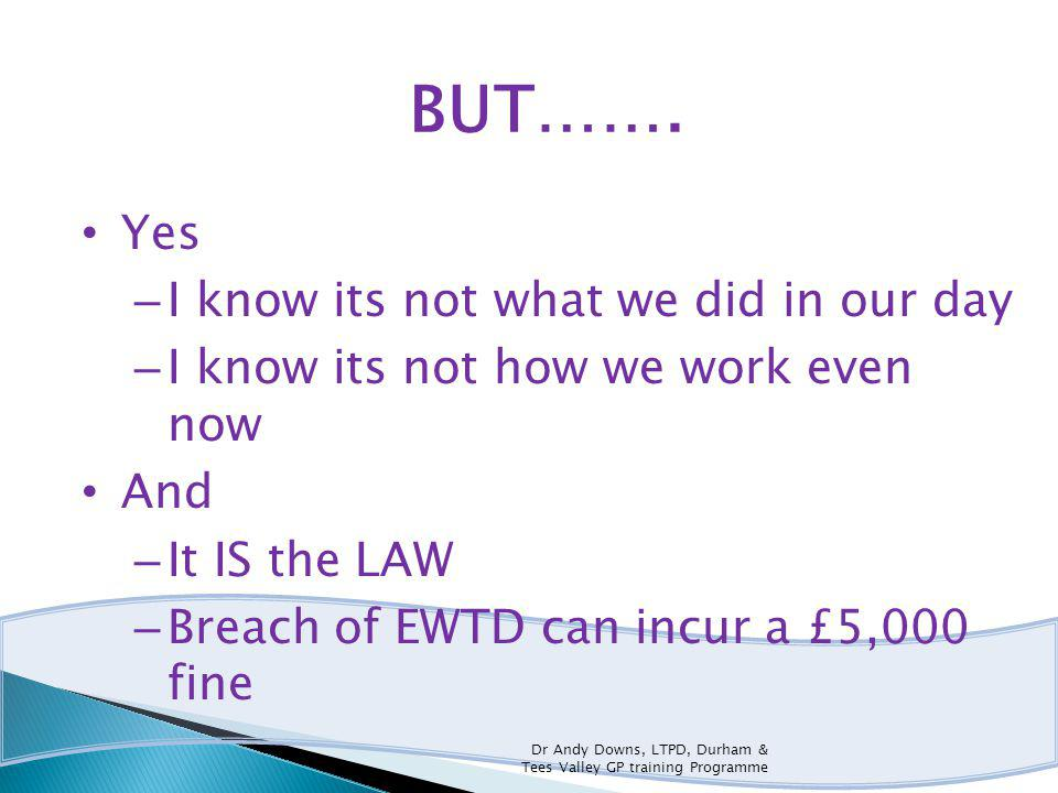 BUT……. Yes – I know its not what we did in our day – I know its not how we work even now And – It IS the LAW – Breach of EWTD can incur a £5,000 fine