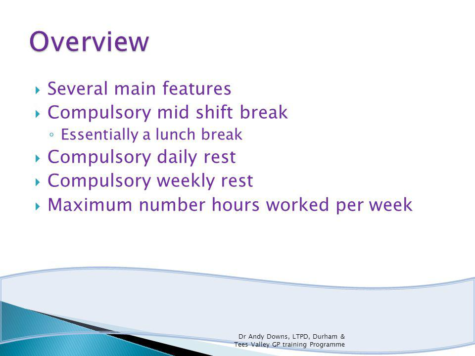 Several main features Compulsory mid shift break Essentially a lunch break Compulsory daily rest Compulsory weekly rest Maximum number hours worked per week Dr Andy Downs, LTPD, Durham & Tees Valley GP training Programme