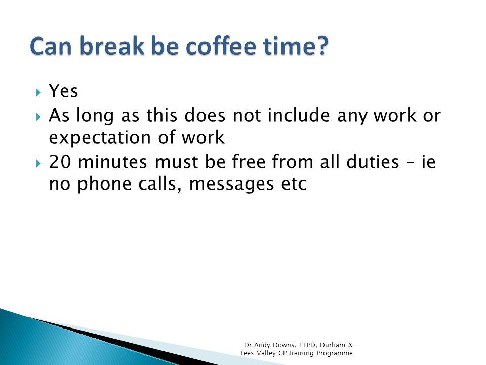 Yes As long as this does not include any work or expectation of work 20 minutes must be free from all duties – ie no phone calls, messages etc Dr Andy Downs, LTPD, Durham & Tees Valley GP training Programme