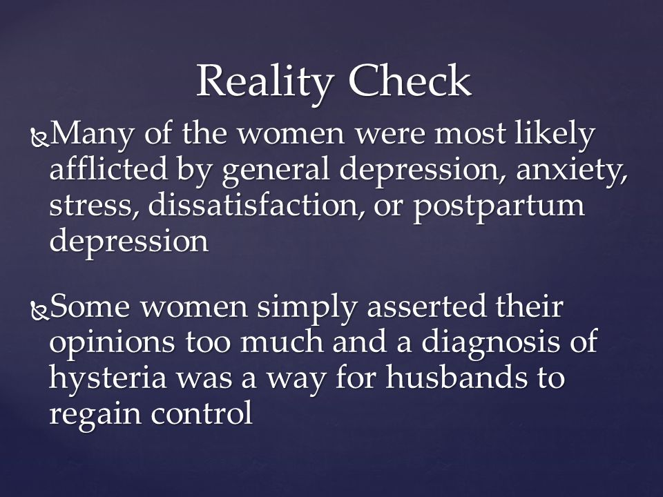 Reality Check Many of the women were most likely afflicted by general depression, anxiety, stress, dissatisfaction, or postpartum depression Many of the women were most likely afflicted by general depression, anxiety, stress, dissatisfaction, or postpartum depression Some women simply asserted their opinions too much and a diagnosis of hysteria was a way for husbands to regain control Some women simply asserted their opinions too much and a diagnosis of hysteria was a way for husbands to regain control