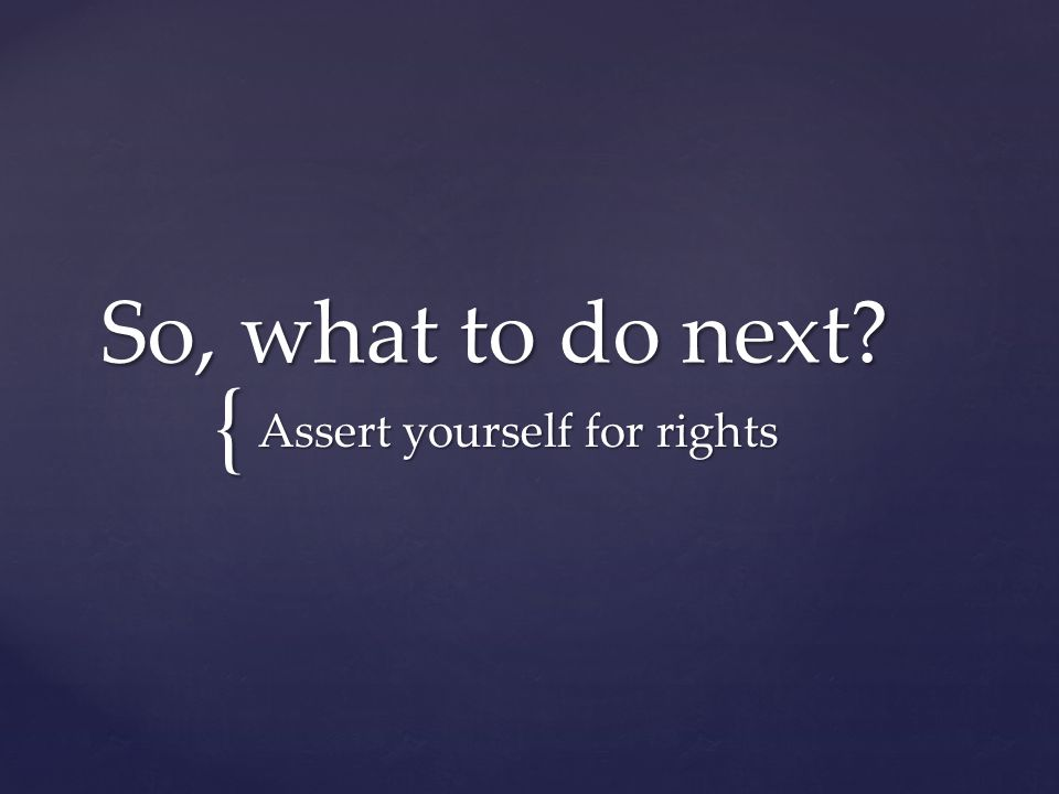 { So, what to do next Assert yourself for rights