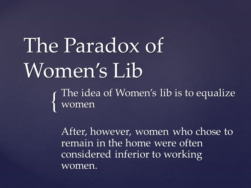 { The Paradox of Womens Lib The idea of Womens lib is to equalize women After, however, women who chose to remain in the home were often considered inferior to working women.