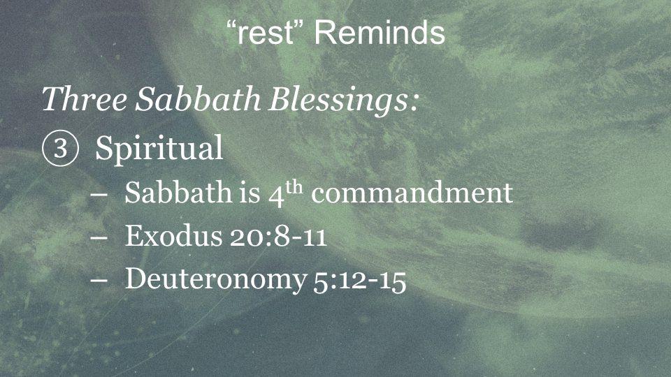 Three Sabbath Blessings: Spiritual – Sabbath is 4 th commandment – Exodus 20:8-11 – Deuteronomy 5:12-15 rest Reminds