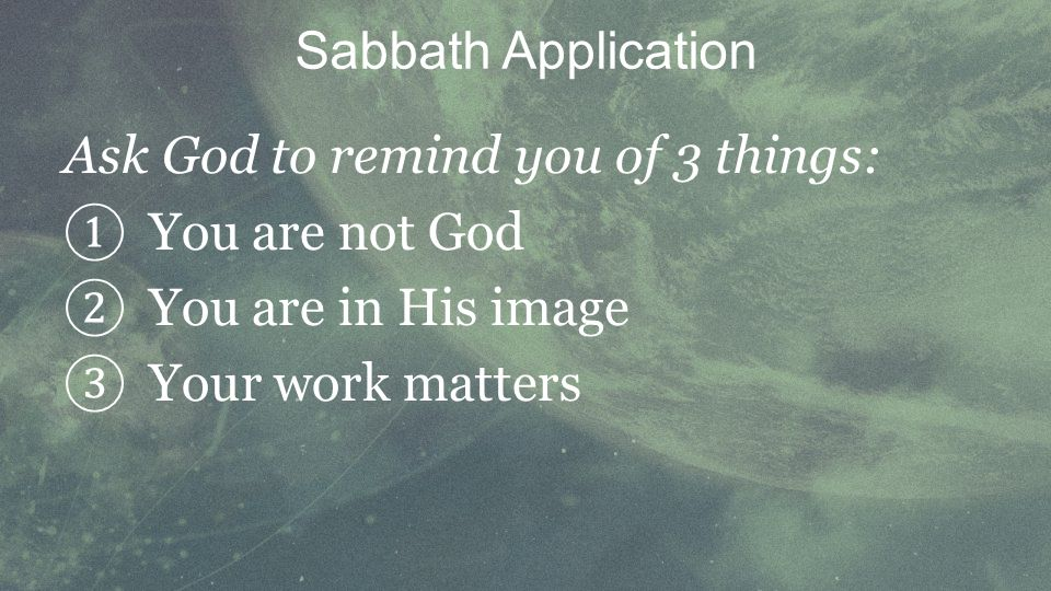 Ask God to remind you of 3 things: You are not God You are in His image Your work matters Sabbath Application