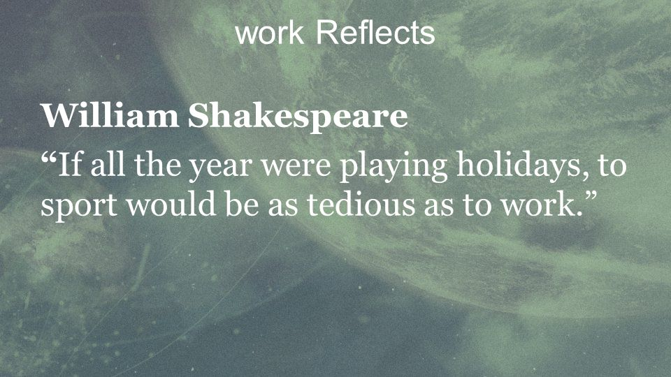 William Shakespeare If all the year were playing holidays, to sport would be as tedious as to work.