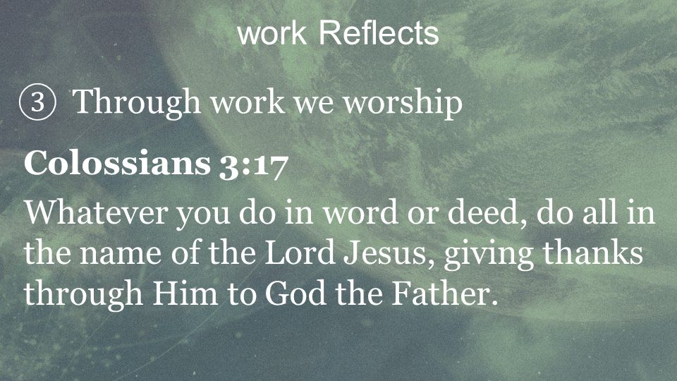Through work we worship work Reflects Colossians 3:17 Whatever you do in word or deed, do all in the name of the Lord Jesus, giving thanks through Him to God the Father.