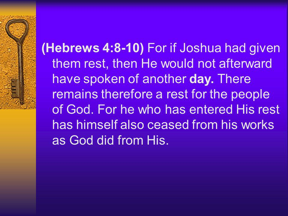 (Hebrews 4:8-10) For if Joshua had given them rest, then He would not afterward have spoken of another day. There remains therefore a rest for the peo