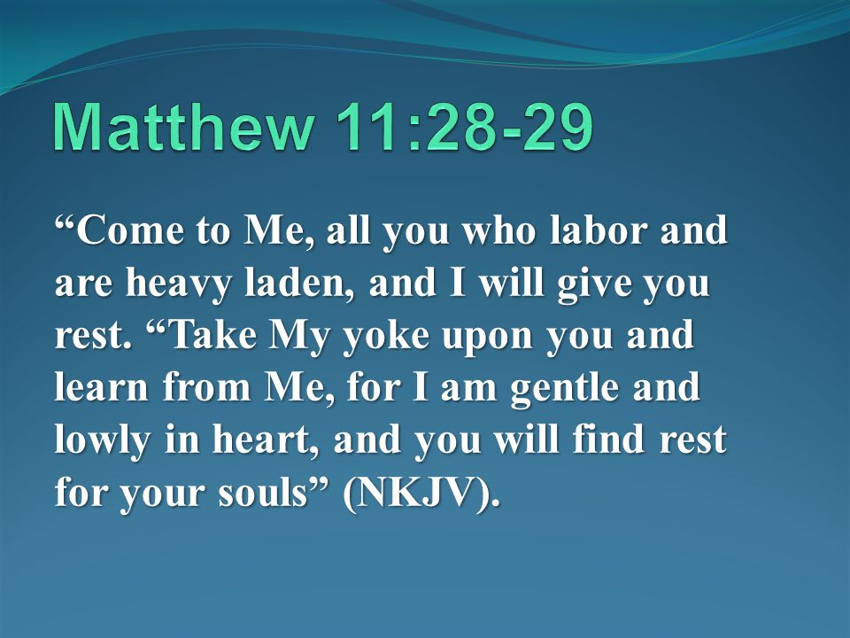 Come to Me, all you who labor and are heavy laden, and I will give you rest. Take My yoke upon you and learn from Me, for I am gentle and lowly in hea