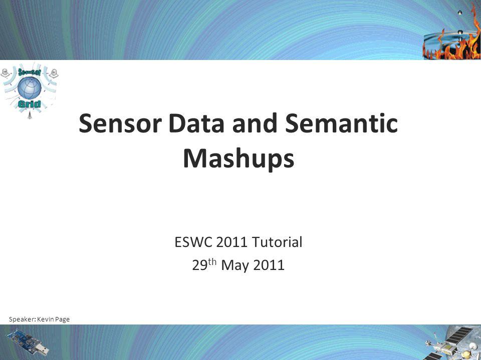 Speaker: Kevin Page Sensor Data and Semantic Mashups ESWC 2011 Tutorial 29 th May 2011