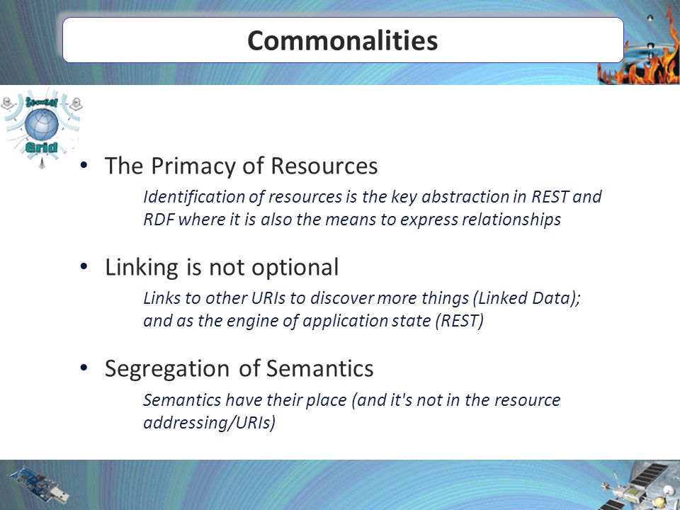 Commonalities The Primacy of Resources Identification of resources is the key abstraction in REST and RDF where it is also the means to express relationships Linking is not optional Links to other URIs to discover more things (Linked Data); and as the engine of application state (REST) Segregation of Semantics Semantics have their place (and it s not in the resource addressing/URIs)