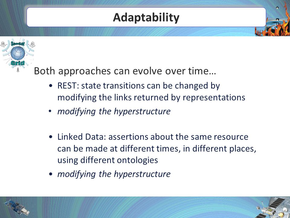 Adaptability Both approaches can evolve over time… REST: state transitions can be changed by modifying the links returned by representations modifying the hyperstructure Linked Data: assertions about the same resource can be made at different times, in different places, using different ontologies modifying the hyperstructure