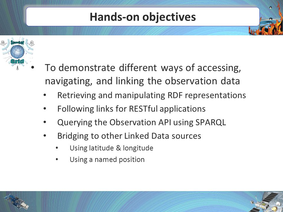 Hands-on objectives To demonstrate different ways of accessing, navigating, and linking the observation data Retrieving and manipulating RDF representations Following links for RESTful applications Querying the Observation API using SPARQL Bridging to other Linked Data sources Using latitude & longitude Using a named position