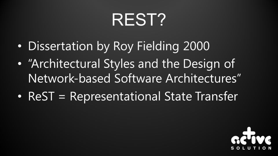 REST? Dissertation by Roy Fielding 2000 Architectural Styles and the Design of Network-based Software Architectures ReST = Representational State Tran