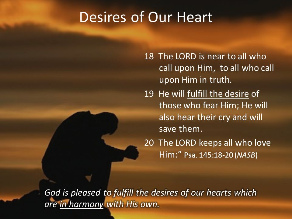 Desires of Our Heart 18 The LORD is near to all who call upon Him, to all who call upon Him in truth.