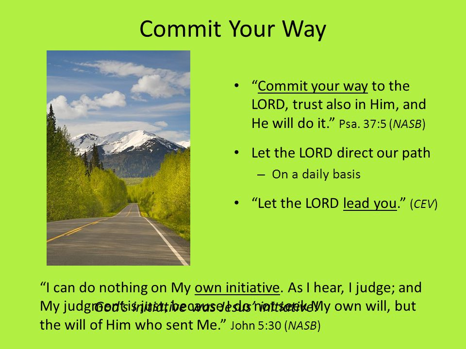 Commit Your Way Commit your way to the LORD, trust also in Him, and He will do it.