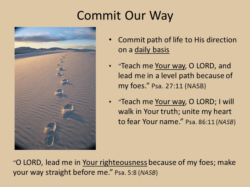 Commit Our Way Commit path of life to His direction on a daily basis Teach me Your way, O LORD, and lead me in a level path because of my foes.