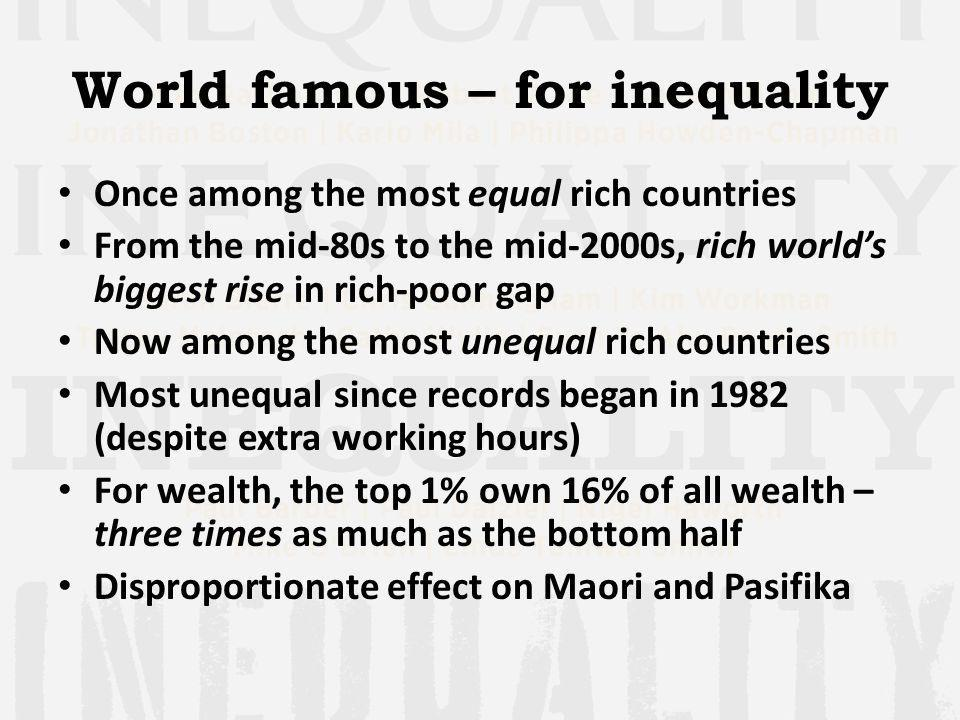 World famous – for inequality Once among the most equal rich countries From the mid-80s to the mid-2000s, rich worlds biggest rise in rich-poor gap Now among the most unequal rich countries Most unequal since records began in 1982 (despite extra working hours) For wealth, the top 1% own 16% of all wealth – three times as much as the bottom half Disproportionate effect on Maori and Pasifika