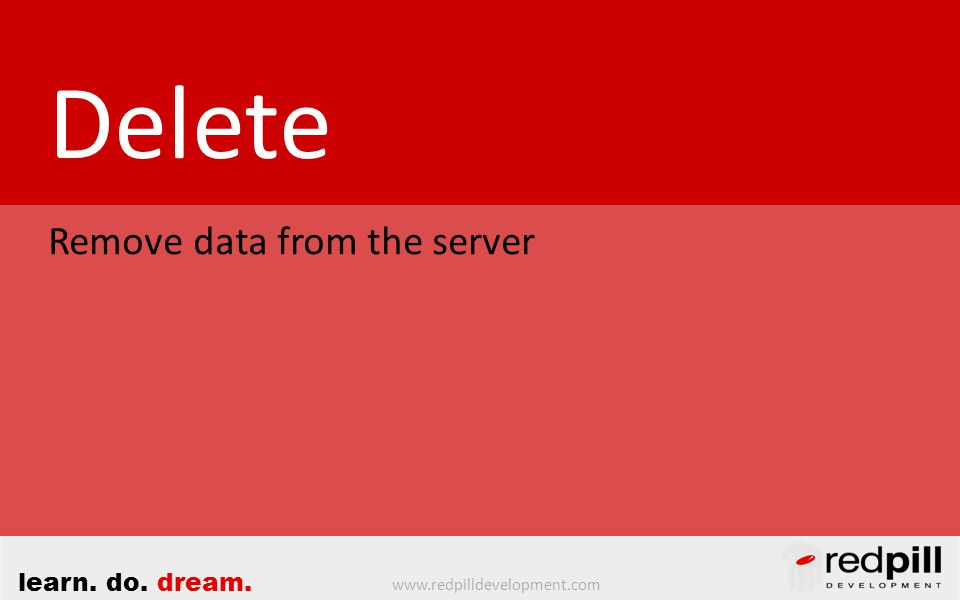 www.redpilldevelopment.com learn. do. dream. Delete Remove data from the server