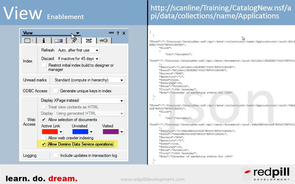 www.redpilldevelopment.com learn. do. dream. View Enablement http://scanline/Training/CatalogNew.nsf/a pi/data/collections/name/Applications json