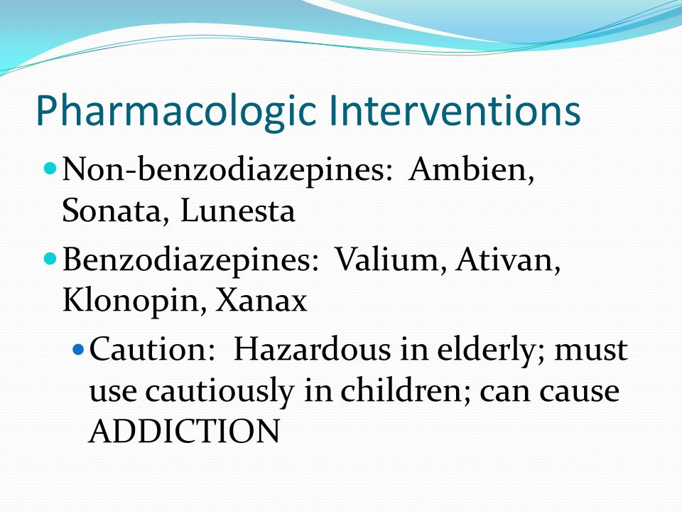 Pharmacologic Interventions for Sleep Be aware of potential side effects and possible dependency issues Shouldnt mix with alcohol and most are not rec